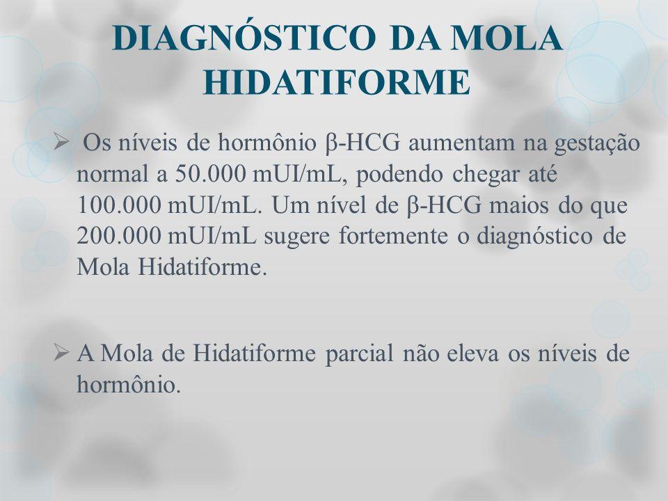 DIAGNÓSTICO DA MOLA HIDATIFORME Os níveis de hormônio β-HCG aumentam na gestação normal a 50.000 mUI/mL, podendo chegar até 100.000 mUI/mL. Um nível d
