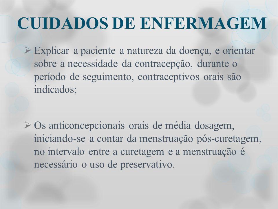 CUIDADOS DE ENFERMAGEM Explicar a paciente a natureza da doença, e orientar sobre a necessidade da contracepção, durante o período de seguimento, cont