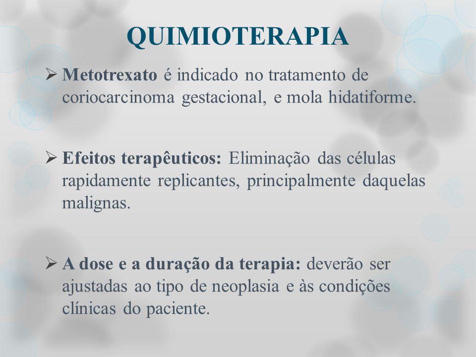QUIMIOTERAPIA Metotrexato é indicado no tratamento de coriocarcinoma gestacional, e mola hidatiforme. Efeitos terapêuticos: Eliminação das células rap