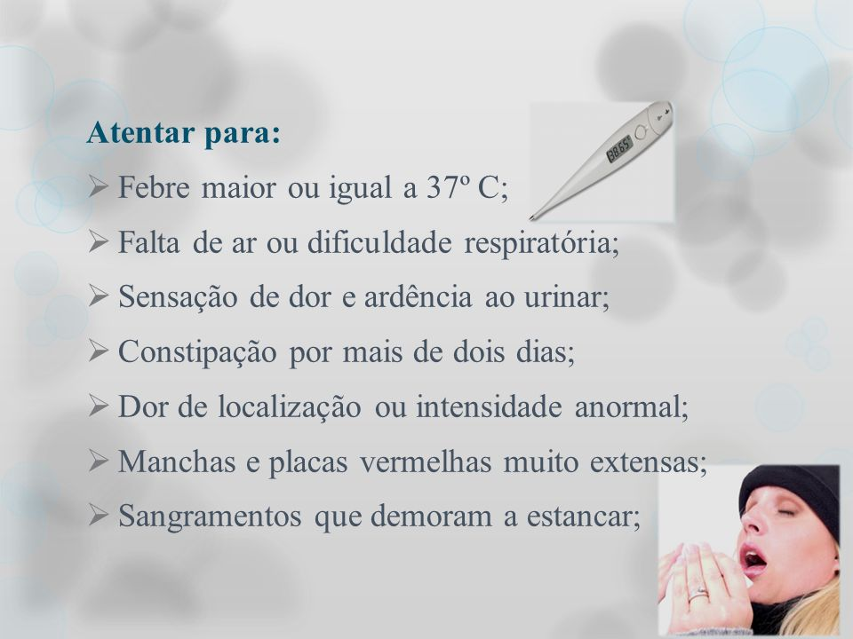 Atentar para: Febre maior ou igual a 37º C; Falta de ar ou dificuldade respiratória; Sensação de dor e ardência ao urinar; Constipação por mais de doi