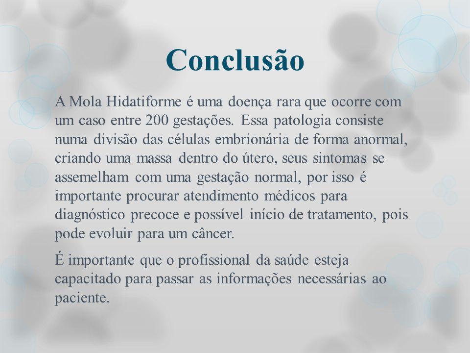 Conclusão A Mola Hidatiforme é uma doença rara que ocorre com um caso entre 200 gestações. Essa patologia consiste numa divisão das células embrionári