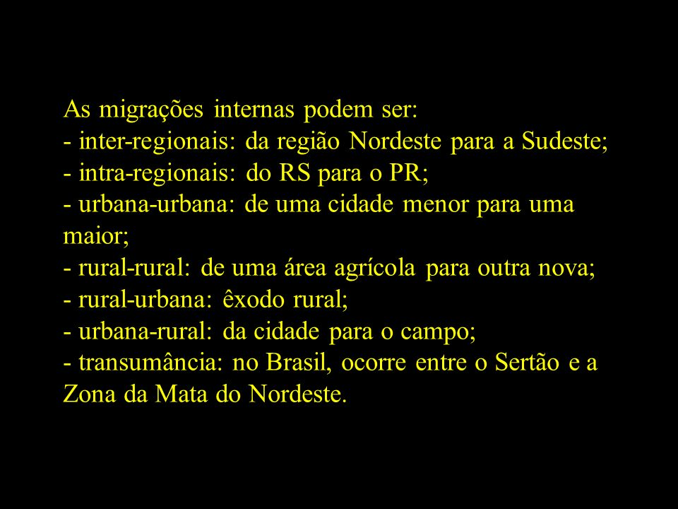 As migrações internas podem ser: - inter-regionais: da região Nordeste para a Sudeste; - intra-regionais: do RS para o PR; - urbana-urbana: de uma cidade menor para uma maior; - rural-rural: de uma área agrícola para outra nova; - rural-urbana: êxodo rural; - urbana-rural: da cidade para o campo; - transumância: no Brasil, ocorre entre o Sertão e a Zona da Mata do Nordeste.