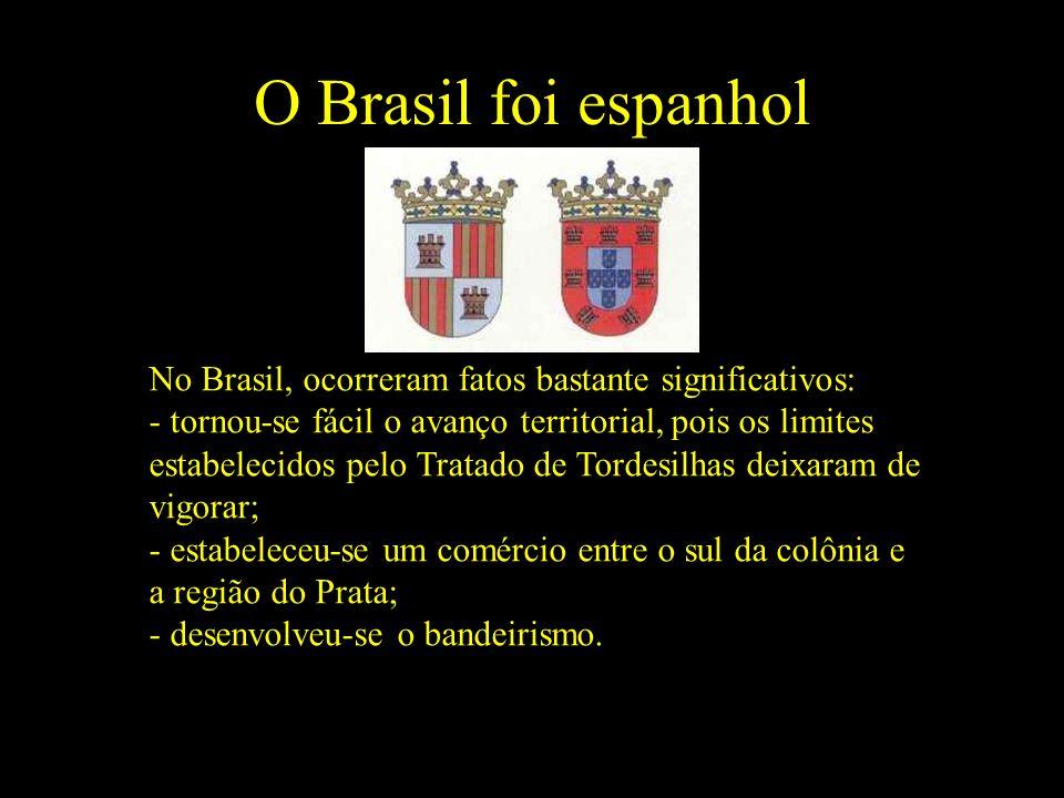 O Brasil foi espanhol No Brasil, ocorreram fatos bastante significativos: - tornou-se fácil o avanço territorial, pois os limites estabelecidos pelo Tratado de Tordesilhas deixaram de vigorar; - estabeleceu-se um comércio entre o sul da colônia e a região do Prata; - desenvolveu-se o bandeirismo.