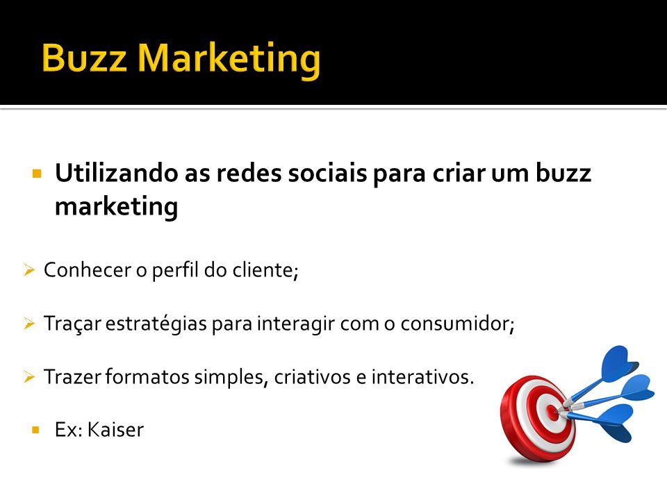 Utilizando as redes sociais para criar um buzz marketing Conhecer o perfil do cliente; Traçar estratégias para interagir com o consumidor; Trazer form