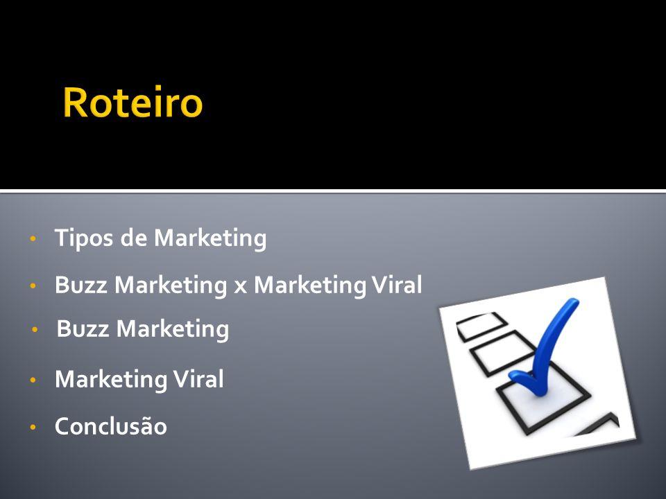 Buzz Marketing Tipos de Marketing Buzz Marketing x Marketing Viral Conclusão Marketing Viral