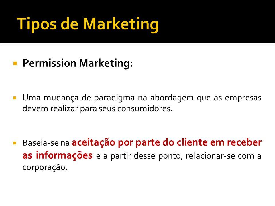Permission Marketing: Uma mudança de paradigma na abordagem que as empresas devem realizar para seus consumidores. Baseia-se na aceitação por parte do