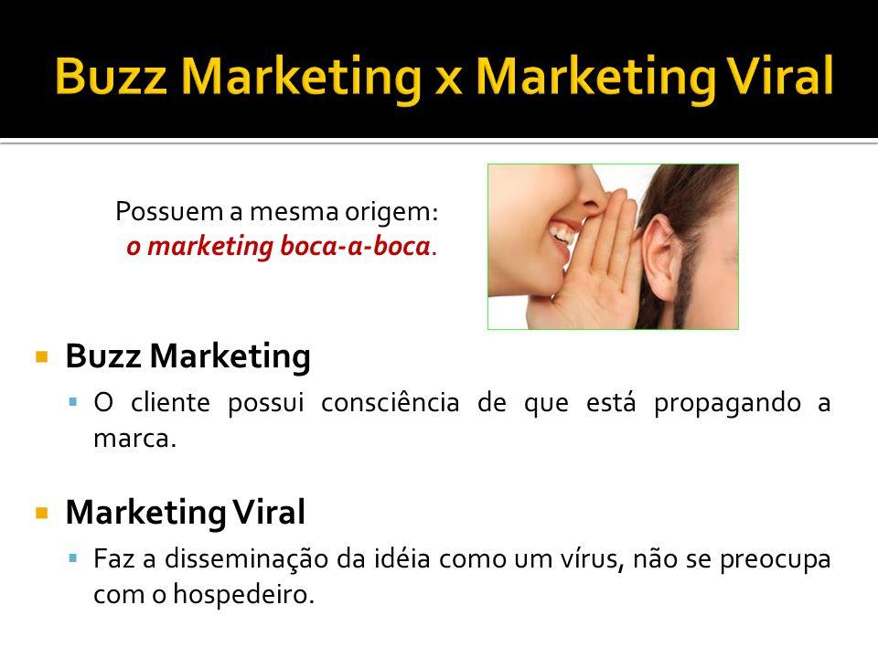 Possuem a mesma origem: o marketing boca-a-boca. Buzz Marketing O cliente possui consciência de que está propagando a marca. Marketing Viral Faz a dis