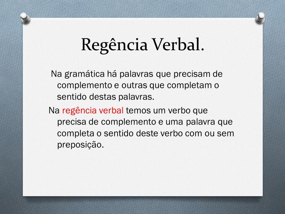 Regência Verbal. Na gramática há palavras que precisam de complemento e outras que completam o sentido destas palavras. Na regência verbal temos um ve