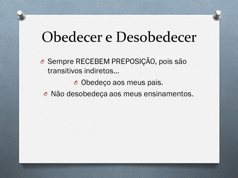 Obedecer e Desobedecer O Sempre RECEBEM PREPOSIÇÃO, pois são transitivos indiretos... O Obedeço aos meus pais. O Não desobedeça aos meus ensinamentos.