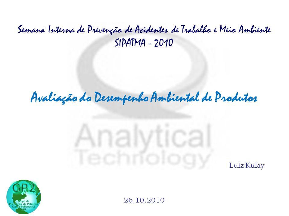 Luiz Kulay 26.10.2010 Avaliação do Desempenho Ambiental de Produtos Semana Interna de Prevenção de Acidentes de Trabalho e Meio Ambiente SIPATMA - 2010