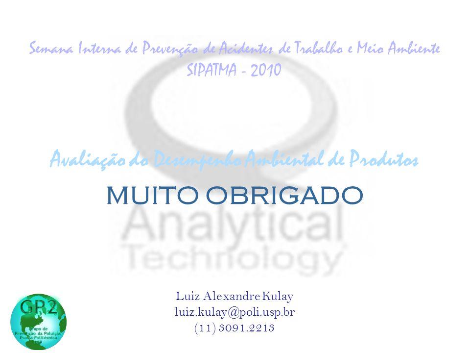 Contatos: Luiz Alexandre Kulay luiz.kulay@poli.usp.br (11) 3091.2213 MUITO OBRIGADO Avaliação do Desempenho Ambiental de Produtos Semana Interna de Prevenção de Acidentes de Trabalho e Meio Ambiente SIPATMA - 2010 MUITO OBRIGADO