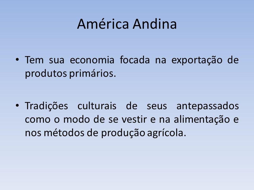 América Andina Tem sua economia focada na exportação de produtos primários. Tradições culturais de seus antepassados como o modo de se vestir e na ali