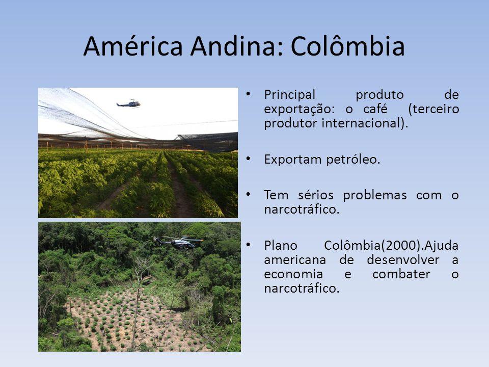 América Andina: Colômbia Principal produto de exportação: o café (terceiro produtor internacional). Exportam petróleo. Tem sérios problemas com o narc