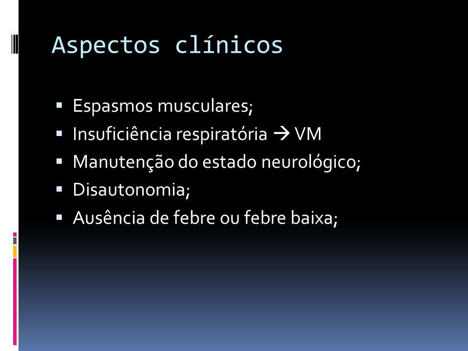Aspectos clínicos Espasmos musculares; Insuficiência respiratória VM Manutenção do estado neurológico; Disautonomia; Ausência de febre ou febre baixa;