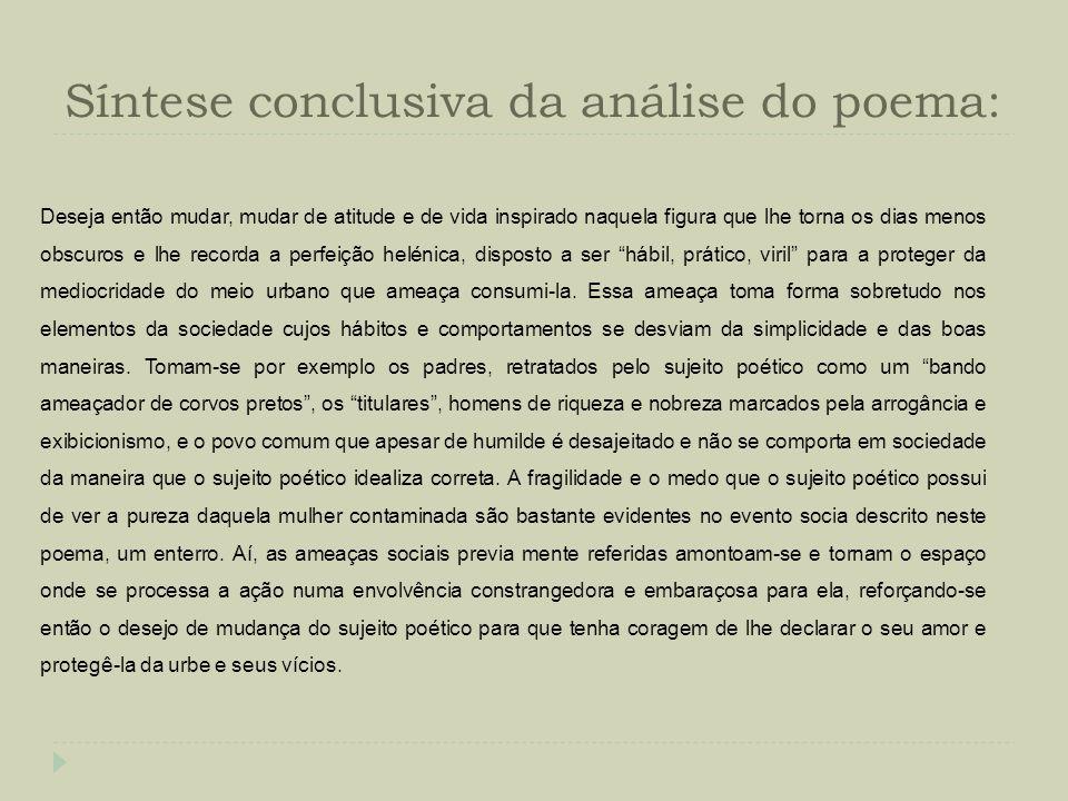 Síntese conclusiva da análise do poema: Deseja então mudar, mudar de atitude e de vida inspirado naquela figura que lhe torna os dias menos obscuros e