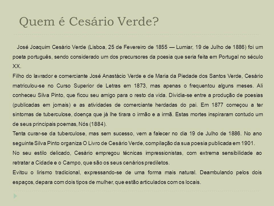 Quem é Cesário Verde? José Joaquim Cesário Verde (Lisboa, 25 de Fevereiro de 1855 Lumiar, 19 de Julho de 1886) foi um poeta português, sendo considera