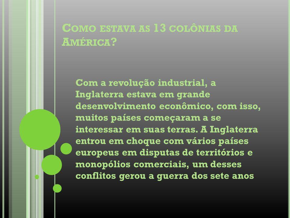C OMO ESTAVA AS 13 COLÔNIAS DA A MÉRICA ? Com a revolução industrial, a Inglaterra estava em grande desenvolvimento econômico, com isso, muitos países
