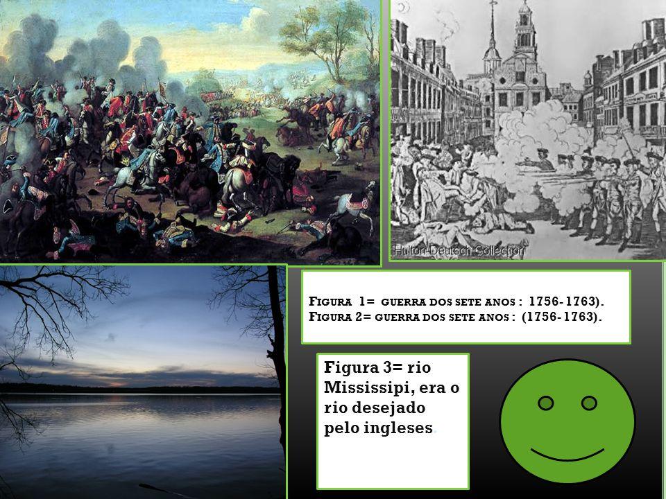 F IGURA 1= GUERRA DOS SETE ANOS : 1756- 1763). F IGURA 2= GUERRA DOS SETE ANOS : (1756- 1763). Figura 3= rio Mississipi, era o rio desejado pelo ingle