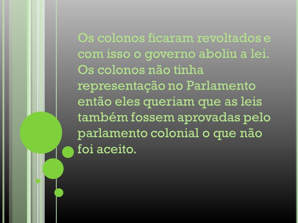 Os colonos ficaram revoltados e com isso o governo aboliu a lei. Os colonos não tinha representação no Parlamento então eles queriam que as leis també