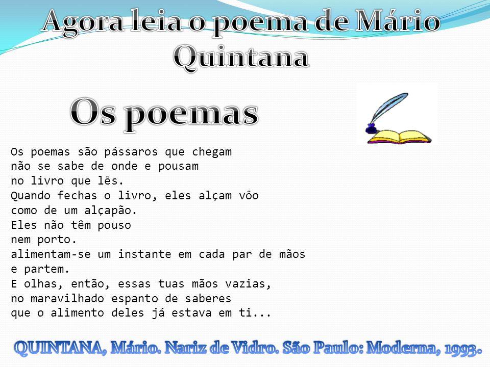 Os poemas são pássaros que chegam não se sabe de onde e pousam no livro que lês. Quando fechas o livro, eles alçam vôo como de um alçapão. Eles não tê