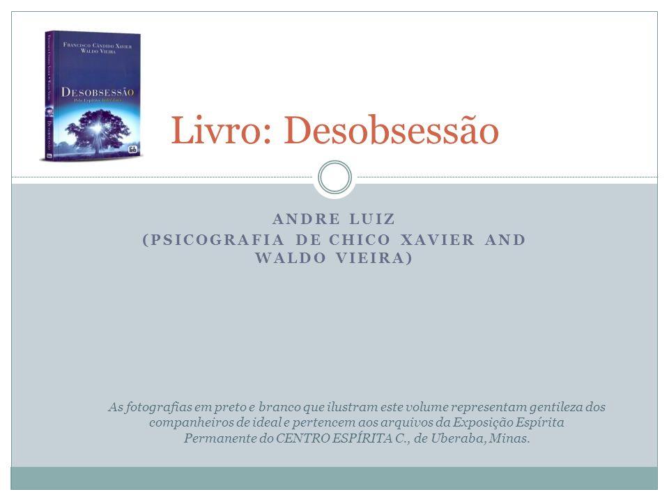 ANDRE LUIZ (PSICOGRAFIA DE CHICO XAVIER AND WALDO VIEIRA) Livro: Desobsessão As fotografias em preto e branco que ilustram este volume representam gen