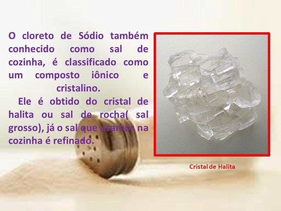 O cloreto de Sódio também conhecido como sal de cozinha, é classificado como um composto iônico e cristalino. Ele é obtido do cristal de halita ou sal