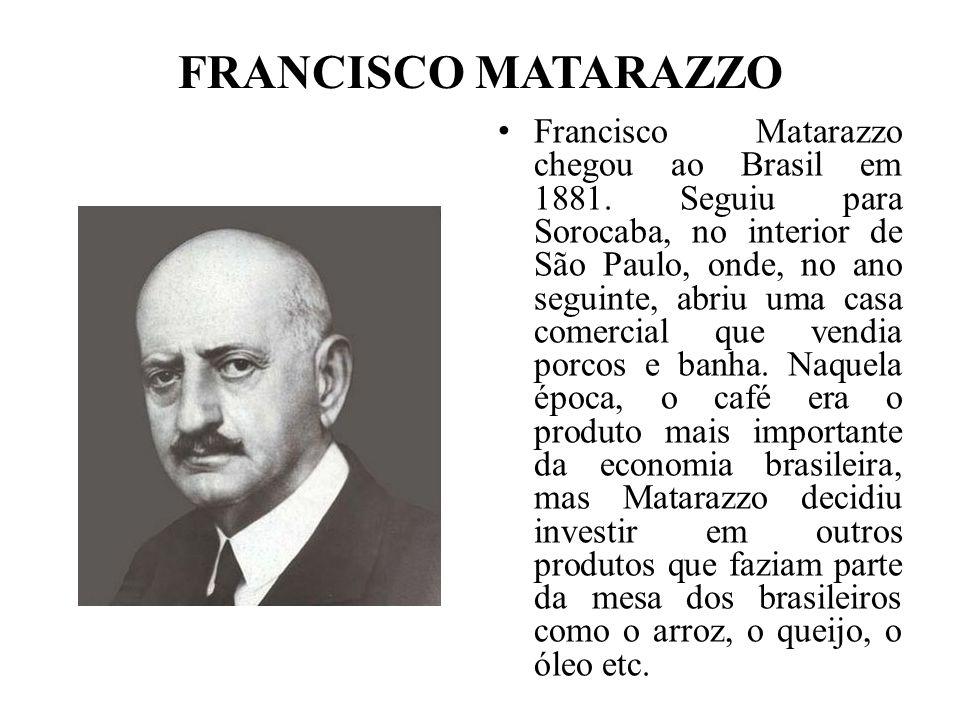 FRANCISCO MATARAZZO Francisco Matarazzo chegou ao Brasil em 1881. Seguiu para Sorocaba, no interior de São Paulo, onde, no ano seguinte, abriu uma cas