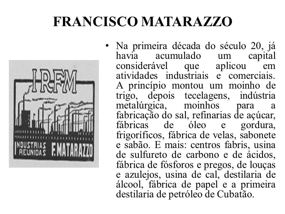 FRANCISCO MATARAZZO Na primeira década do século 20, já havia acumulado um capital considerável que aplicou em atividades industriais e comerciais. A