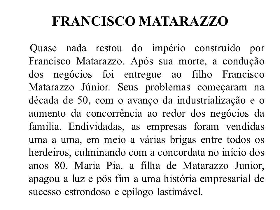 FRANCISCO MATARAZZO Quase nada restou do império construído por Francisco Matarazzo. Após sua morte, a condução dos negócios foi entregue ao filho Fra