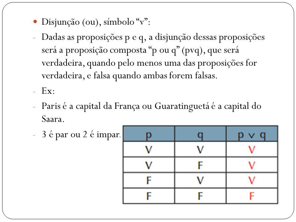 Disjunção (ou), símbolo v: - Dadas as proposições p e q, a disjunção dessas proposições será a proposição composta p ou q (pvq), que será verdadeira,