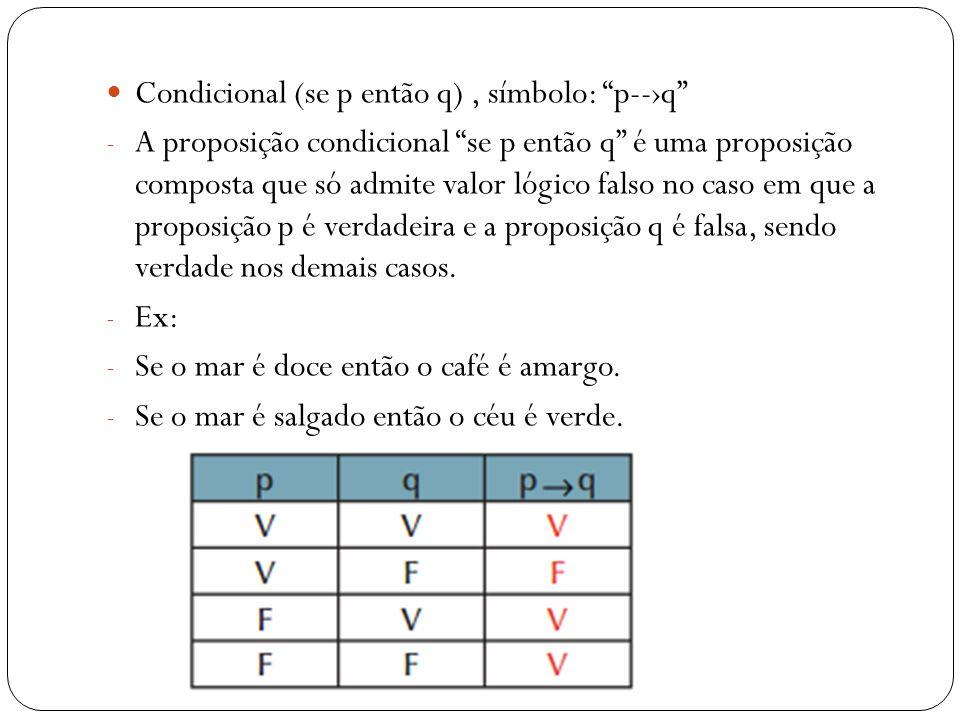 Proposição Bicondicional: (p se e somente se q), símbolo p--q - O valor lógico da proposição bicondicional só será verdadeira no caso em que ambas as proposições apresentarem valores lógicos iguais.