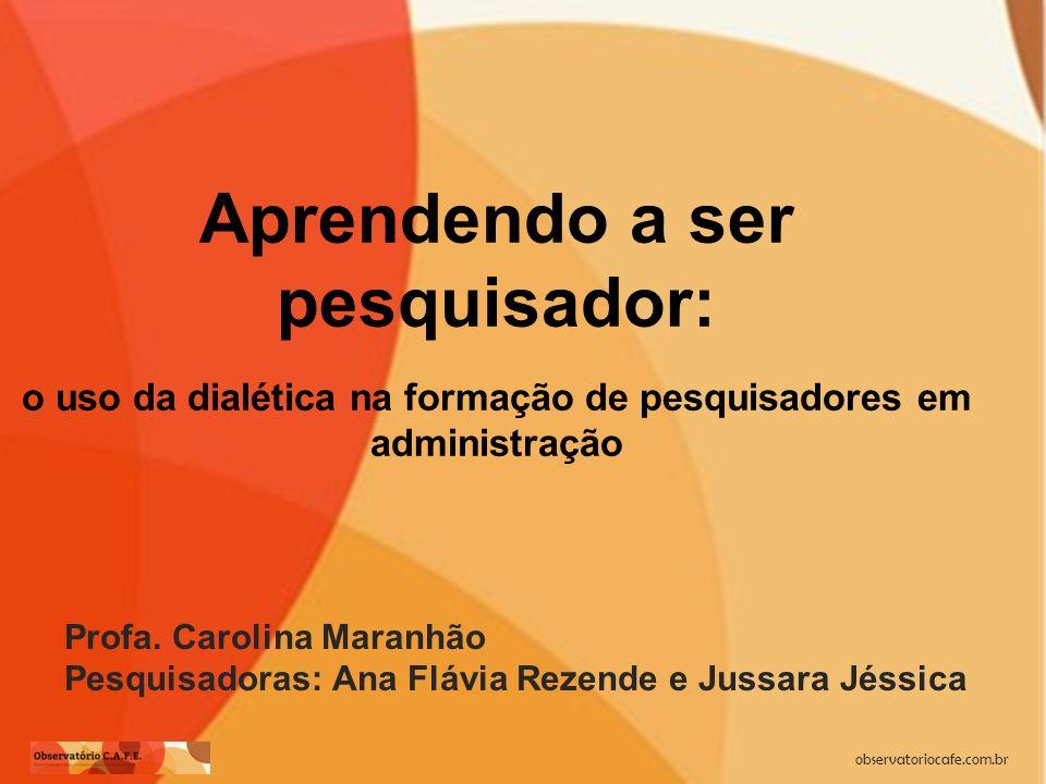 observatoriocafe.com.br Aprendendo a ser pesquisador: o uso da dialética na formação de pesquisadores em administração Profa. Carolina Maranhão Pesqui