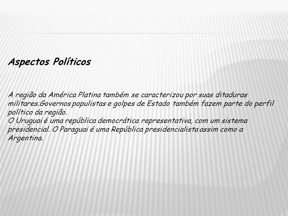 Aspectos Políticos A região da América Platina também se caracterizou por suas ditaduras militares.Governos populistas e golpes de Estado também fazem