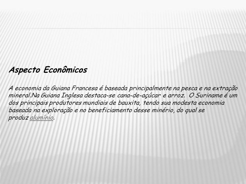 Aspecto Econômicos A economia da Guiana Francesa é baseada principalmente na pesca e na extração mineral.Na Guiana Inglesa destaca-se cana-de-açúcar e