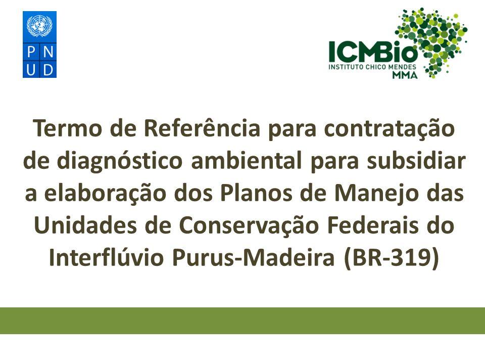 Termo de Referência para a elaboração dos Planos de Manejo das Unidades de Conservação Federais do Interflúvio Purus-Madeira (BR-319) Contratação de Equipe Técnica especializada para realização do Diagnóstico Ambiental, apresentando análise integrada dos dados do meio físico e biótico, para subsidiar a elaboração de 11 (onze) Planos de Manejo integrados das UC Federais do Interflúvio Purus- Madeira (BR-319), nos Estados do Amazonas e Rondônia.