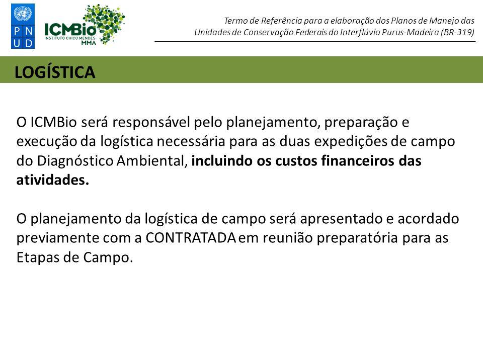 LOGÍSTICA Termo de Referência para a elaboração dos Planos de Manejo das Unidades de Conservação Federais do Interflúvio Purus-Madeira (BR-319) O ICMBio será responsável pelo planejamento, preparação e execução da logística necessária para as duas expedições de campo do Diagnóstico Ambiental, incluindo os custos financeiros das atividades.