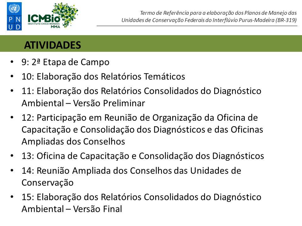 9: 2ª Etapa de Campo 10: Elaboração dos Relatórios Temáticos 11: Elaboração dos Relatórios Consolidados do Diagnóstico Ambiental – Versão Preliminar 12: Participação em Reunião de Organização da Oficina de Capacitação e Consolidação dos Diagnósticos e das Oficinas Ampliadas dos Conselhos 13: Oficina de Capacitação e Consolidação dos Diagnósticos 14: Reunião Ampliada dos Conselhos das Unidades de Conservação 15: Elaboração dos Relatórios Consolidados do Diagnóstico Ambiental – Versão Final ATIVIDADES Termo de Referência para a elaboração dos Planos de Manejo das Unidades de Conservação Federais do Interflúvio Purus-Madeira (BR-319)