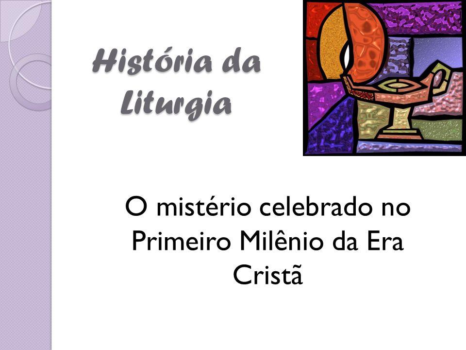 História da Liturgia O mistério celebrado no Primeiro Milênio da Era Cristã
