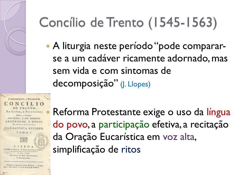 Concílio de Trento (1545-1563) A liturgia neste período pode comparar- se a um cadáver ricamente adornado, mas sem vida e com sintomas de decomposição (J.