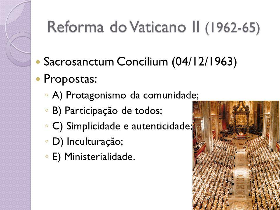 Reforma do Vaticano II (1962-65) Sacrosanctum Concilium (04/12/1963) Propostas: A) Protagonismo da comunidade; B) Participação de todos; C) Simplicidade e autenticidade; D) Inculturação; E) Ministerialidade.