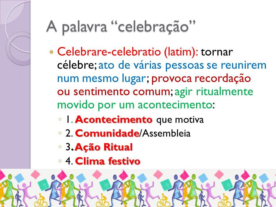 A palavra celebração Celebrare-celebratio (latim): tornar célebre; ato de várias pessoas se reunirem num mesmo lugar; provoca recordação ou sentimento comum; agir ritualmente movido por um acontecimento: Acontecimento 1.