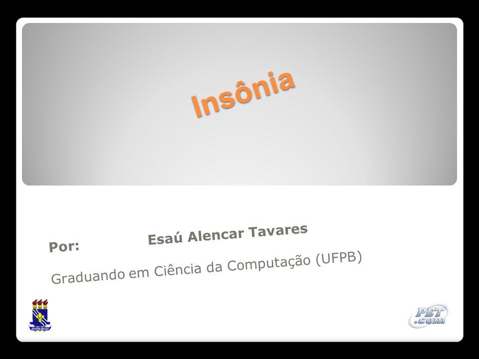 Insônia Por: Esaú Alencar Tavares Graduando em Ciência da Computação (UFPB)