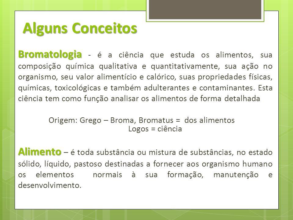 Alguns Conceitos Bromatologia Bromatologia - é a ciência que estuda os alimentos, sua composição química qualitativa e quantitativamente, sua ação no