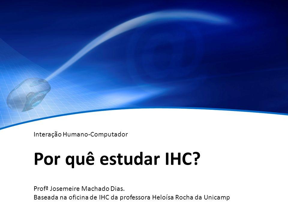 Por quê estudar IHC? Profª Josemeire Machado Dias. Baseada na oficina de IHC da professora Heloísa Rocha da Unicamp Interação Humano-Computador