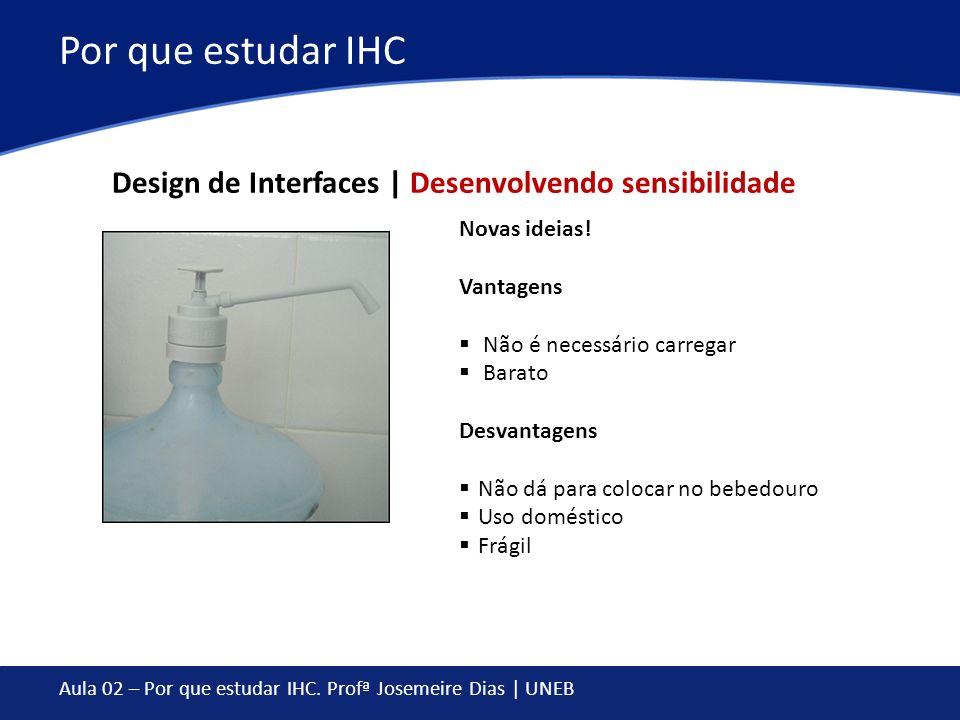 Aula 02 – Por que estudar IHC. Profª Josemeire Dias | UNEB Por que estudar IHC Novas ideias! Vantagens Não é necessário carregar Barato Desvantagens N