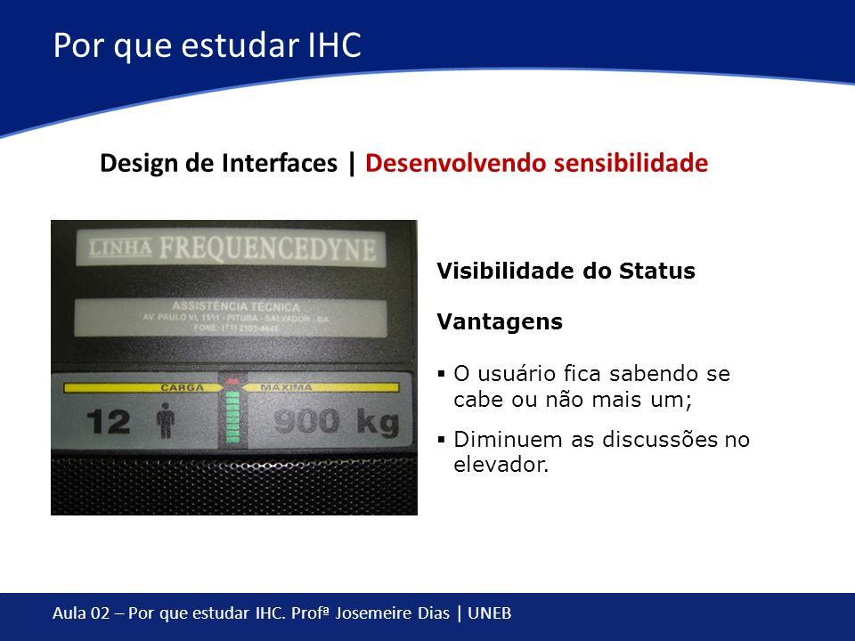 Aula 02 – Por que estudar IHC. Profª Josemeire Dias | UNEB Por que estudar IHC Visibilidade do Status Vantagens O usuário fica sabendo se cabe ou não