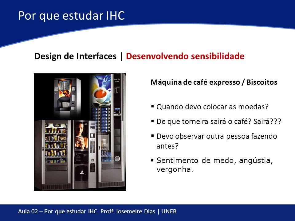 Aula 02 – Por que estudar IHC. Profª Josemeire Dias | UNEB Por que estudar IHC Máquina de café expresso / Biscoitos Quando devo colocar as moedas? De