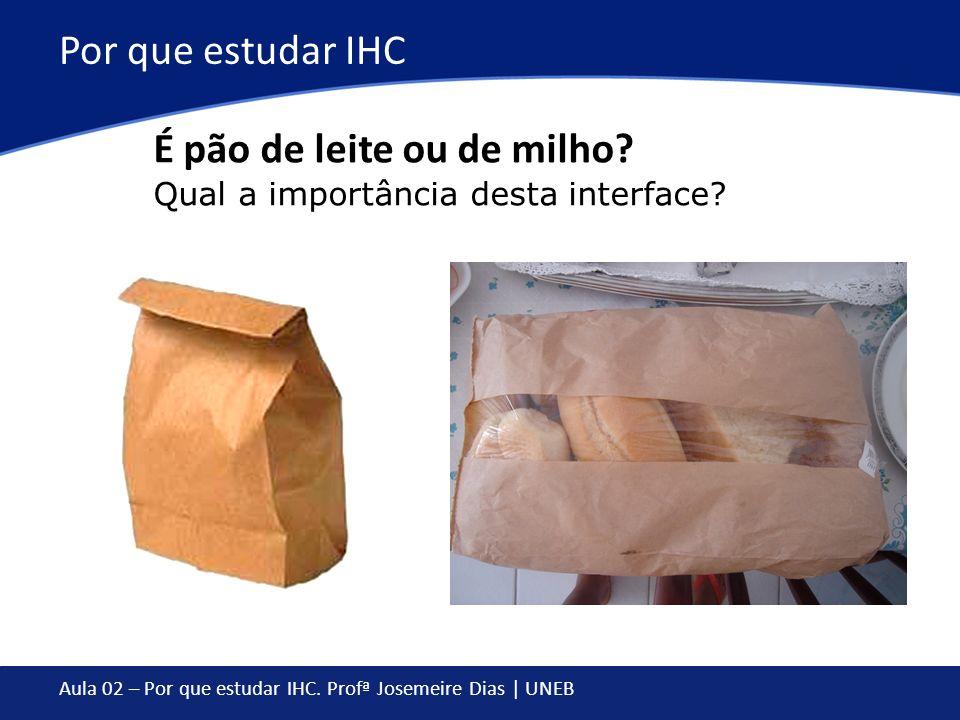 Aula 02 – Por que estudar IHC. Profª Josemeire Dias | UNEB Por que estudar IHC É pão de leite ou de milho? Qual a importância desta interface?