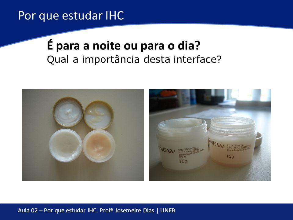 Aula 02 – Por que estudar IHC. Profª Josemeire Dias | UNEB Por que estudar IHC É para a noite ou para o dia? Qual a importância desta interface?