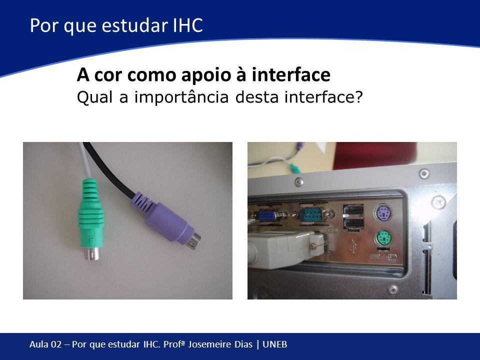 Aula 02 – Por que estudar IHC. Profª Josemeire Dias | UNEB Por que estudar IHC A cor como apoio à interface Qual a importância desta interface?